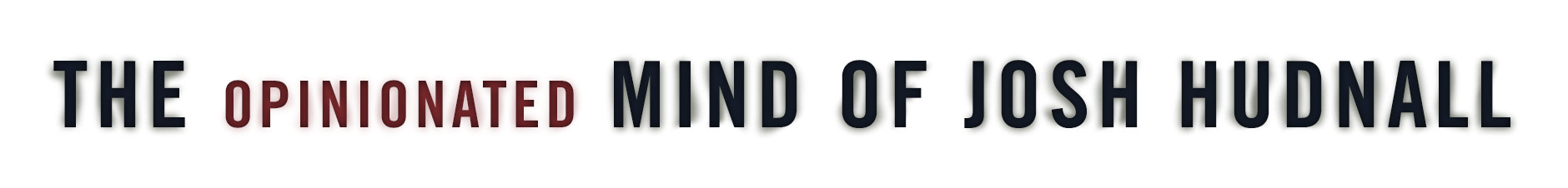 The Opinionated Mind of Josh Hudnall